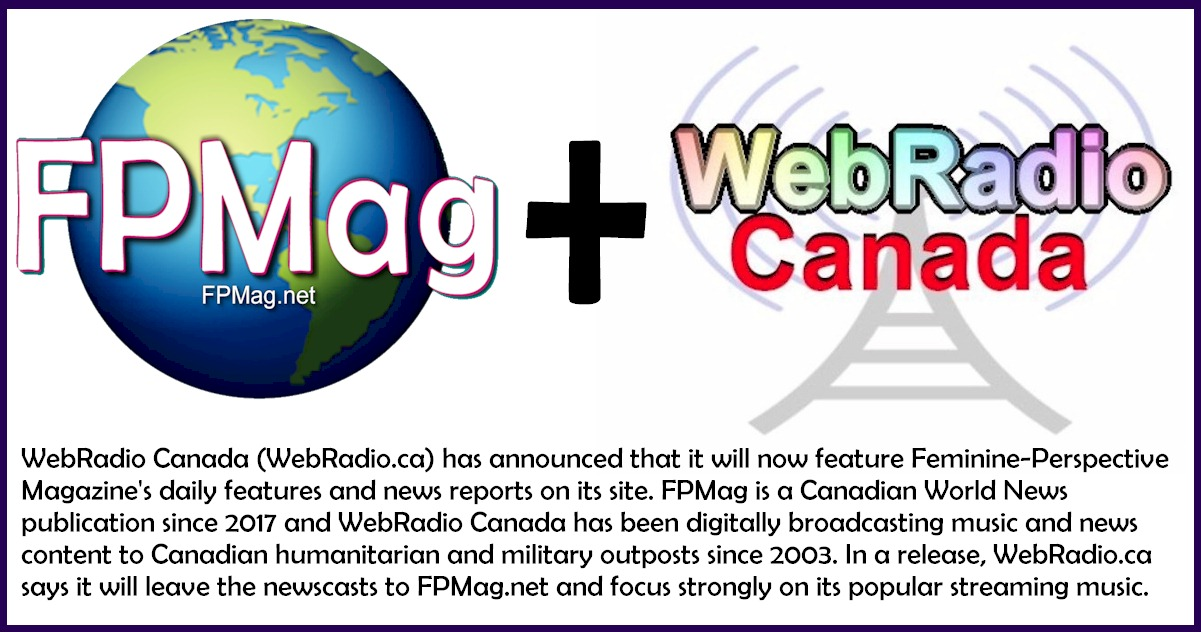 WebRadio Canada (WebRadio.ca) has announced that it will now feature Feminine-Perspective Magazine's daily features and news reports on its site. FPMag is a Canadian World News publication since 2017 and WebRadio Canada has been digitally broadcasting music and news content to Canadian humanitarian and military outposts since 2003. In a release, WebRadio.ca says it will leave the newscasts to FPMag.net and focus strongly on its popular streaming music.